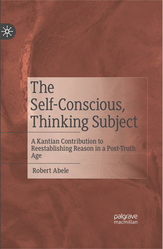 The Self-Conscious, Thinking Subject: A Kantian Contribution to Reestablishing Reason in a Post-Truth Age 1st ed